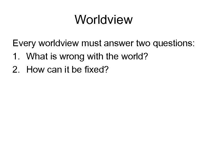 Worldview Every worldview must answer two questions: 1. What is wrong with the world?
