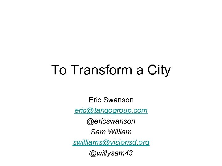 To Transform a City Eric Swanson eric@tangogroup. com @ericswanson Sam William swilliams@visionsd. org @willysam