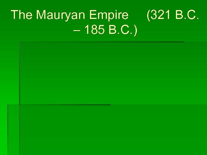 The Mauryan Empire (321 B. C. – 185 B. C. )
