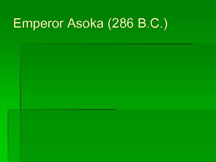 Emperor Asoka (286 B. C. )