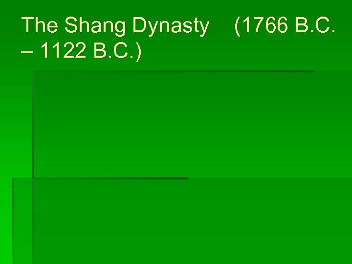 The Shang Dynasty – 1122 B. C. ) (1766 B. C.