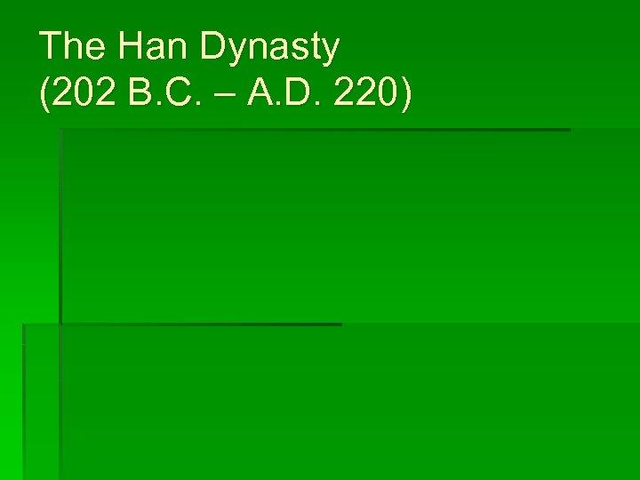 The Han Dynasty (202 B. C. – A. D. 220)