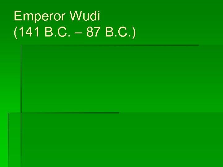 Emperor Wudi (141 B. C. – 87 B. C. )