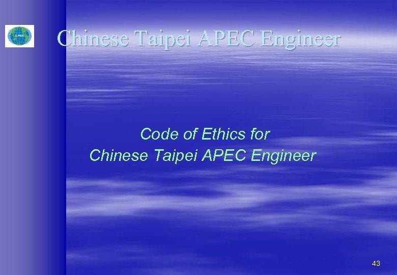Chinese Taipei APEC Engineer Code of Ethics for Chinese Taipei APEC Engineer. 43