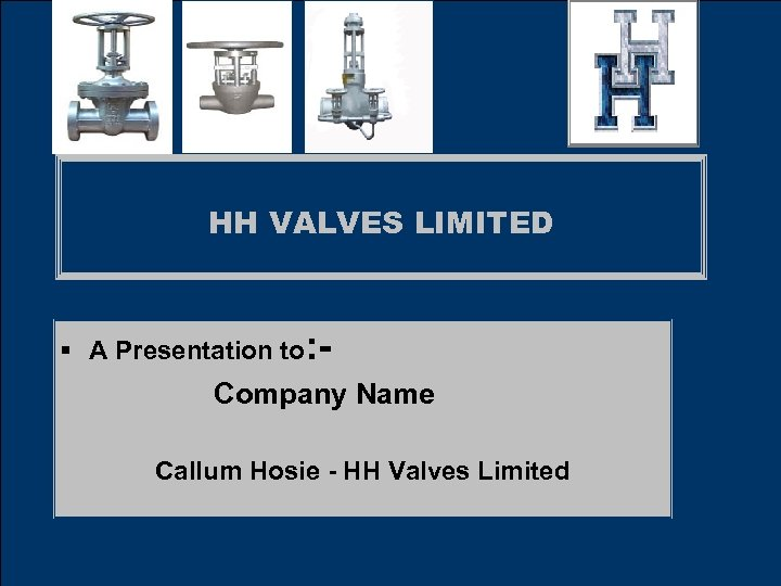 HH VALVES LIMITED § A Presentation to: - Company Name Callum Hosie - HH