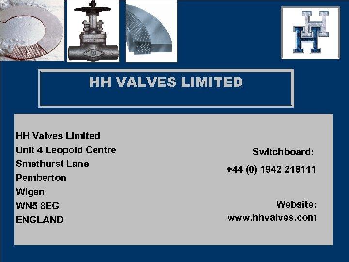 HH VALVES LIMITED HH Valves Limited Unit 4 Leopold Centre Smethurst Lane Pemberton Wigan