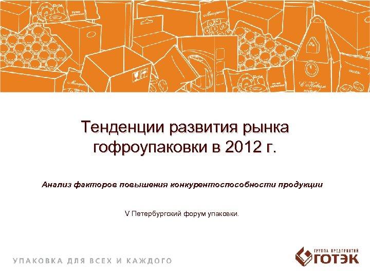 Тенденции развития рынка гофроупаковки в 2012 г. Анализ факторов повышения конкурентоспособности продукции V Петербургский