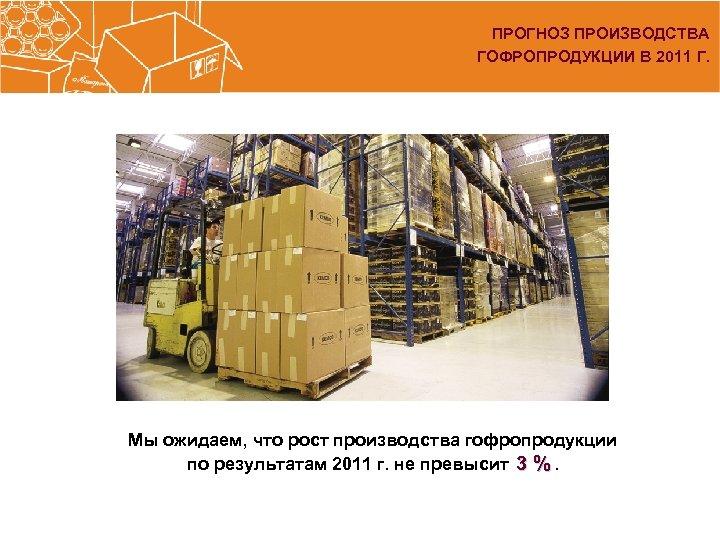 ПРОГНОЗ ПРОИЗВОДСТВА ГОФРОПРОДУКЦИИ В 2011 Г. Мы ожидаем, что рост производства гофропродукции по результатам