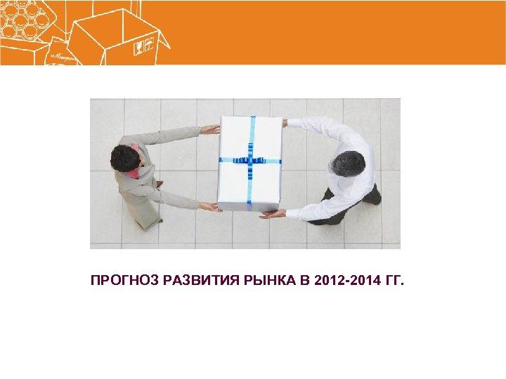 ПРОГНОЗ РАЗВИТИЯ РЫНКА В 2012 -2014 ГГ.