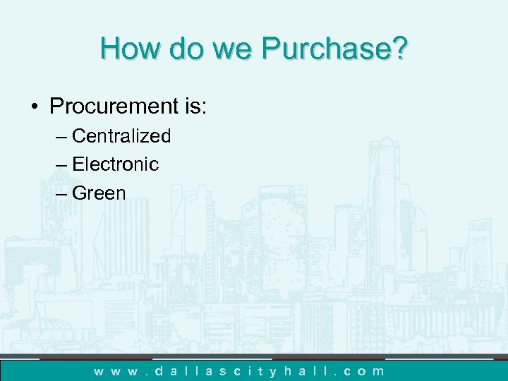 How do we Purchase? • Procurement is: – Centralized – Electronic – Green w
