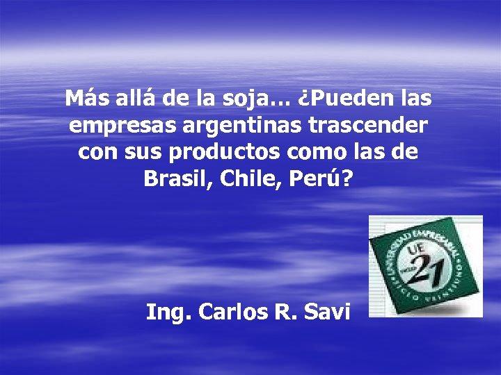 Más allá de la soja… ¿Pueden las empresas argentinas trascender con sus productos como