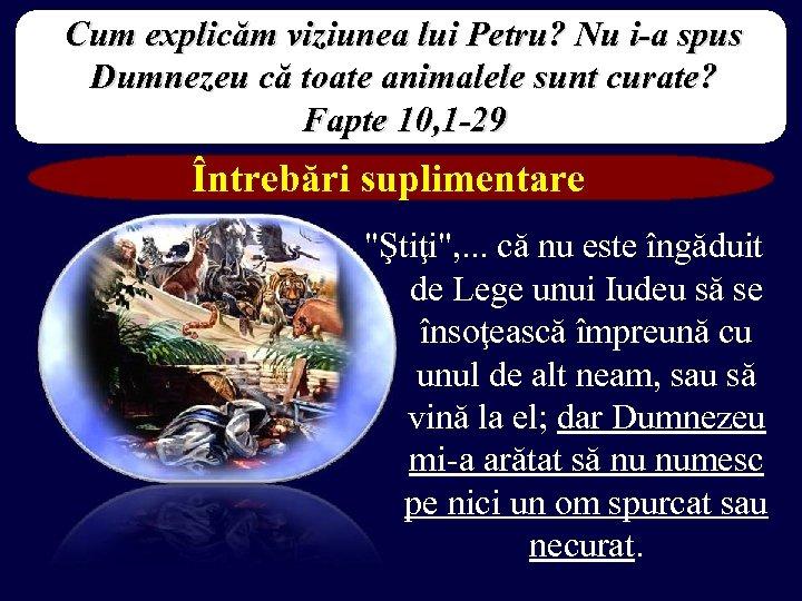 Cum explicăm viziunea lui Petru? Nu i-a spus Dumnezeu că toate animalele sunt curate?