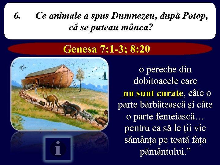 6. Ce animale a spus Dumnezeu, după Potop, că se puteau mânca? Genesa 7: