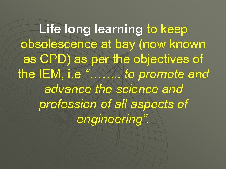Life long learning to keep obsolescence at bay (now known as CPD) as per