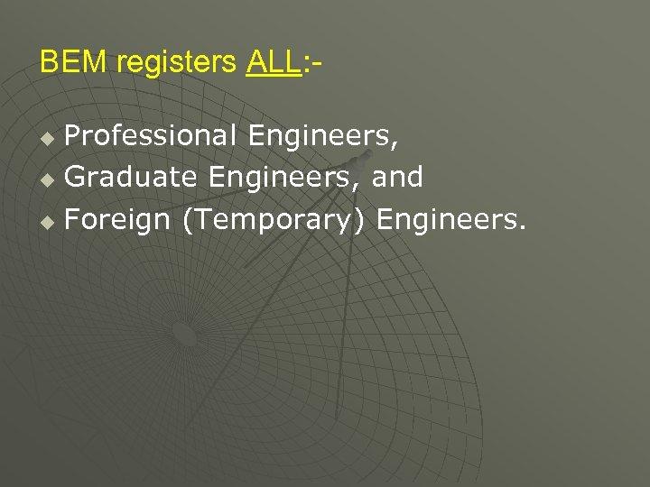 BEM registers ALL: Professional Engineers, u Graduate Engineers, and u Foreign (Temporary) Engineers. u
