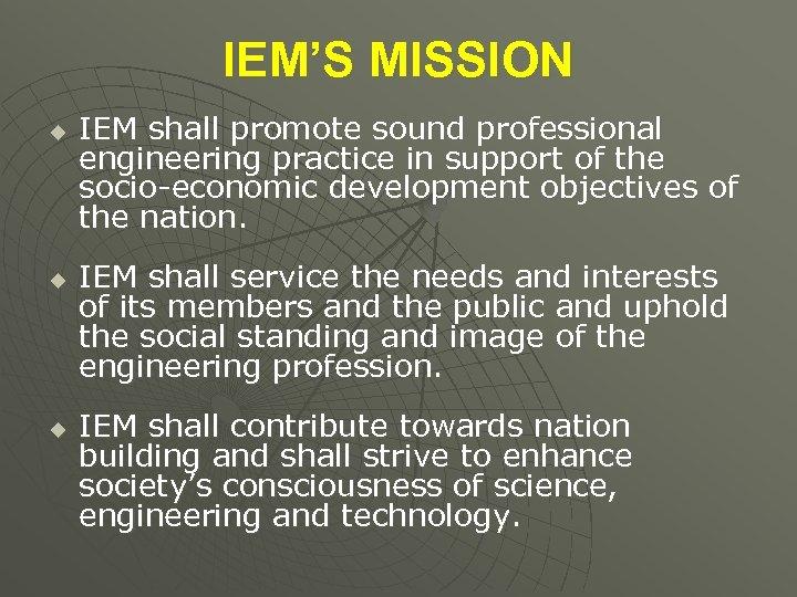 IEM'S MISSION u u u IEM shall promote sound professional engineering practice in support