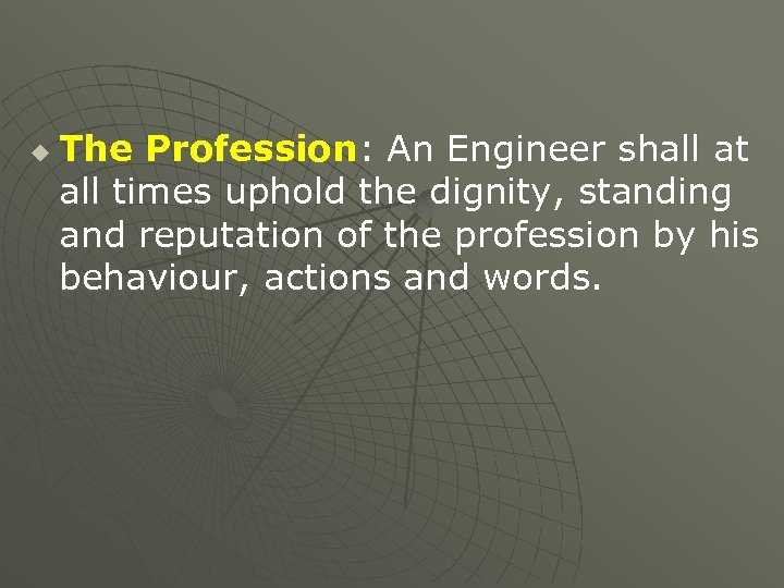 u The Profession: An Engineer shall at all times uphold the dignity, standing and
