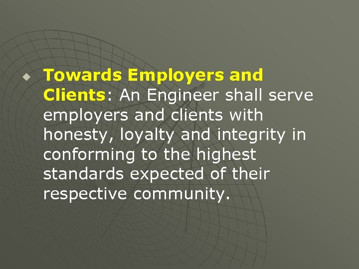 u Towards Employers and Clients: An Engineer shall serve employers and clients with honesty,