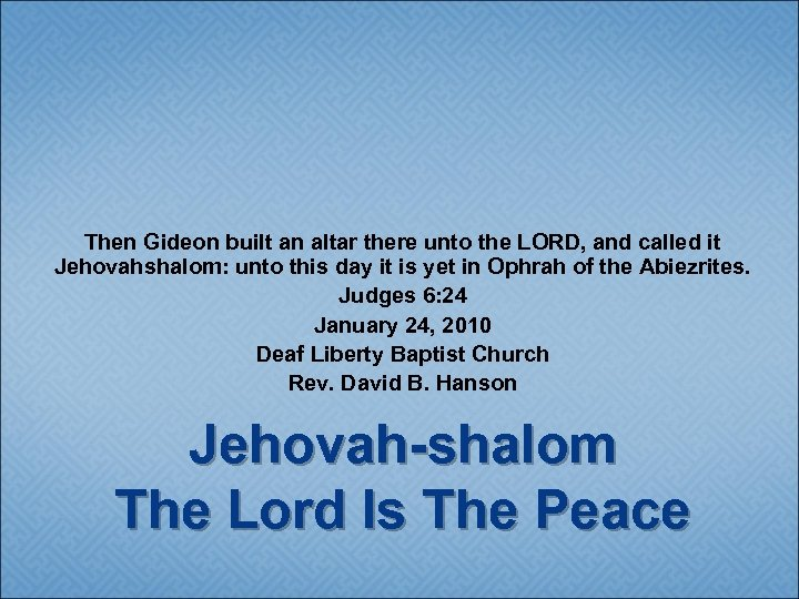 Then Gideon built an altar there unto the LORD, and called it Jehovahshalom: unto