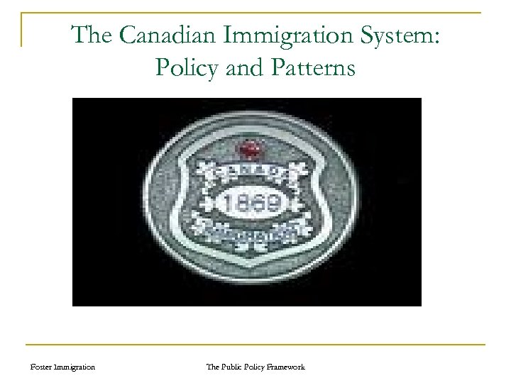 The Canadian Immigration System: Policy and Patterns Foster Immigration The Public Policy Framework