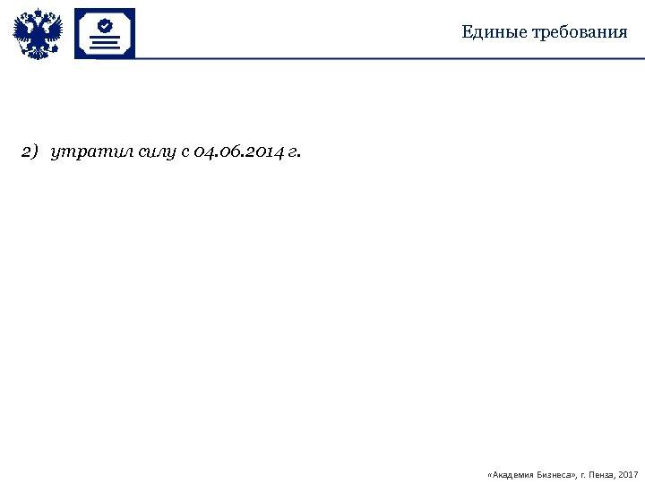 Единые требования 2) утратил силу с 04. 06. 2014 г. «Академия Бизнеса» , г.