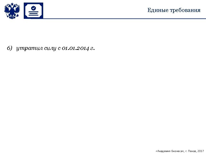 Единые требования 6) утратил силу с 01. 2014 г. «Академия Бизнеса» , г. Пенза,