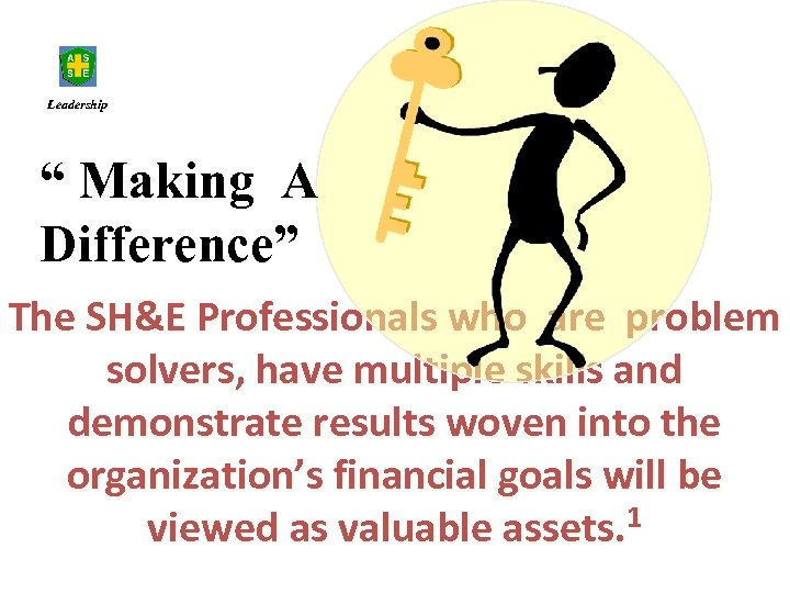"""Leadership """" Making A Difference"""" The SH&E Professionals who are problem solvers, have multiple"""