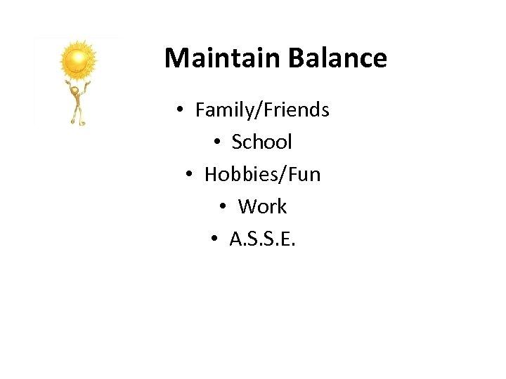 Maintain Balance • Family/Friends • School • Hobbies/Fun • Work • A. S. S.