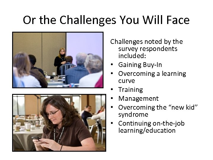 Or the Challenges You Will Face Challenges noted by the survey respondents included: •