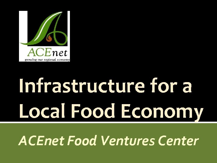 Infrastructure for a Local Food Economy ACEnet Food Ventures Center