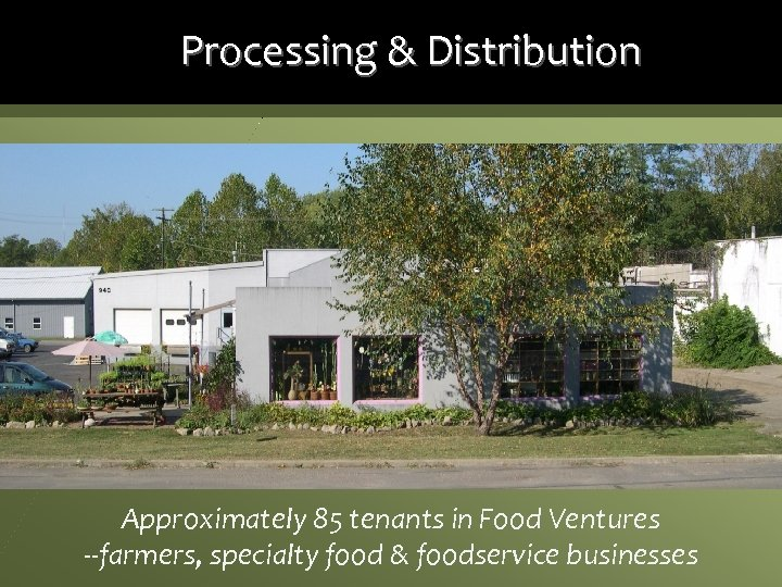 Processing & Distribution Approximately 85 tenants in Food Ventures --farmers, specialty food & foodservice