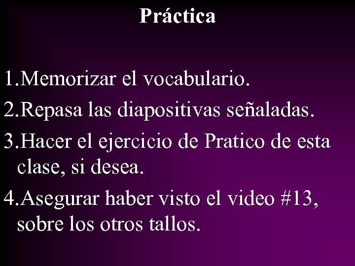 Práctica 1. Memorizar el vocabulario. 2. Repasa las diapositivas señaladas. 3. Hacer el ejercicio