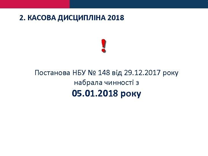 2. КАСОВА ДИСЦИПЛІНА 2018 Постанова НБУ № 148 від 29. 12. 2017 року набрала