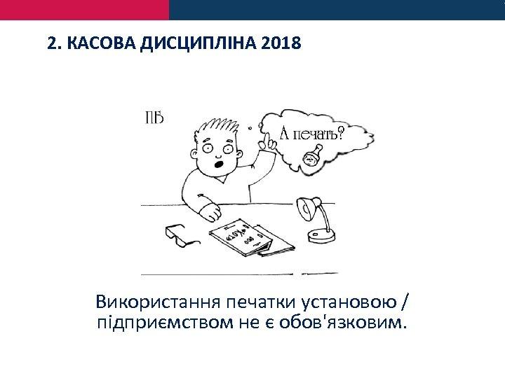 2. КАСОВА ДИСЦИПЛІНА 2018 Використання печатки установою / підприємством не є обов'язковим.