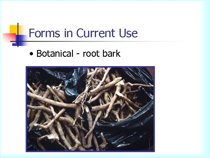 Forms in Current Use • Botanical - root bark