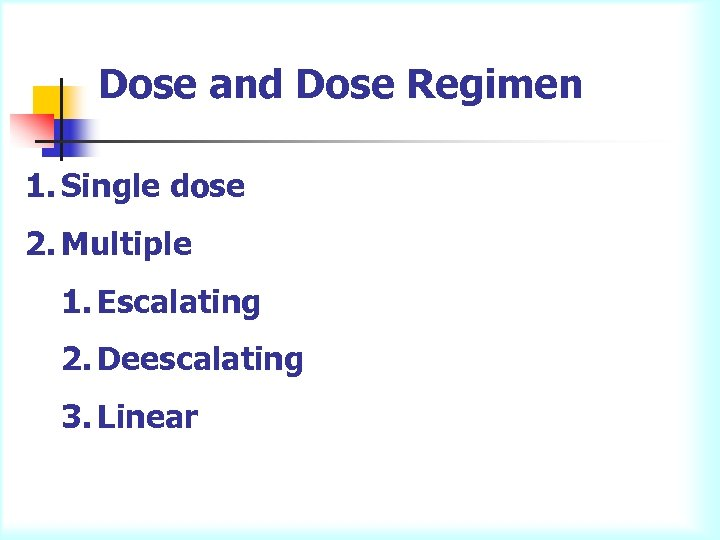 Dose and Dose Regimen 1. Single dose 2. Multiple 1. Escalating 2. Deescalating 3.