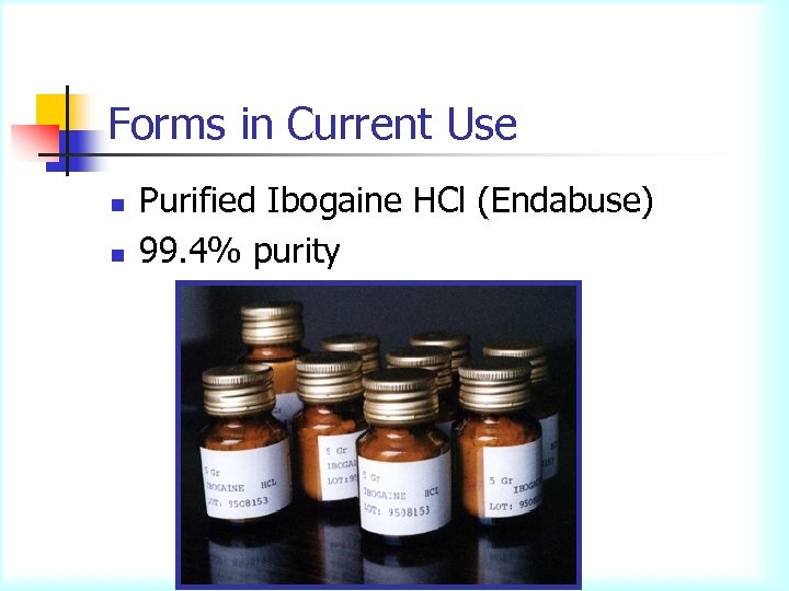 Forms in Current Use n n Purified Ibogaine HCl (Endabuse) 99. 4% purity