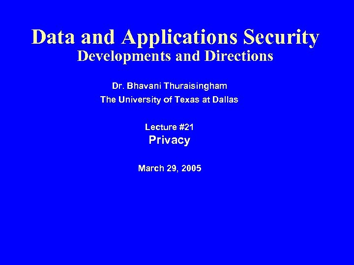 Data and Applications Security Developments and Directions Dr. Bhavani Thuraisingham The University of Texas