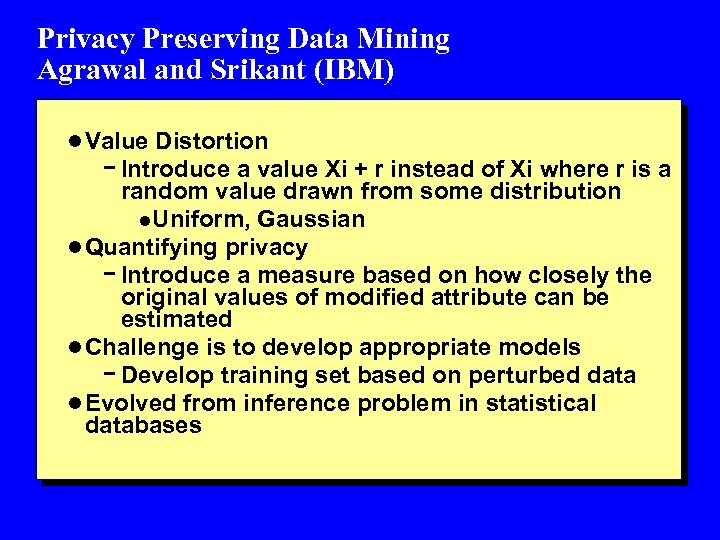 Privacy Preserving Data Mining Agrawal and Srikant (IBM) l Value Distortion - Introduce a