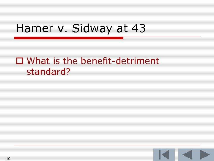 Hamer v. Sidway at 43 o What is the benefit-detriment standard? 10