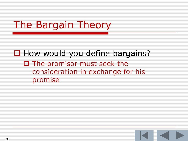 The Bargain Theory o How would you define bargains? o The promisor must seek