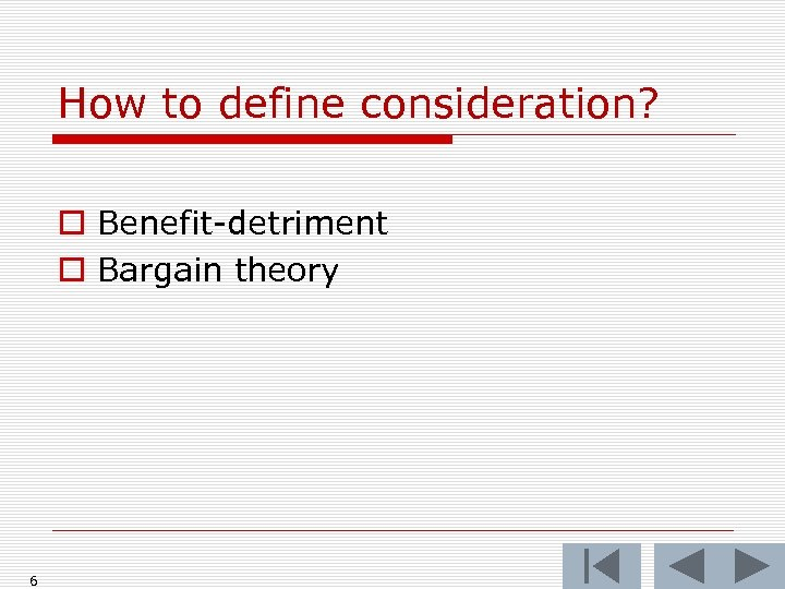 How to define consideration? o Benefit-detriment o Bargain theory 6