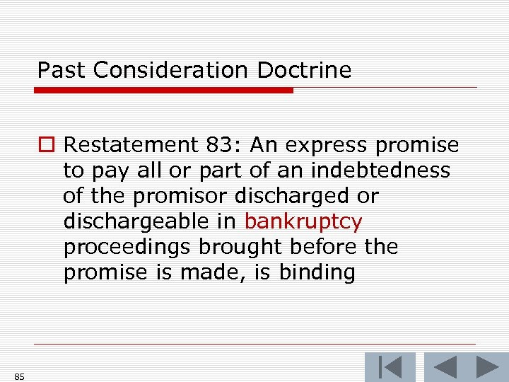 Past Consideration Doctrine o Restatement 83: An express promise to pay all or part