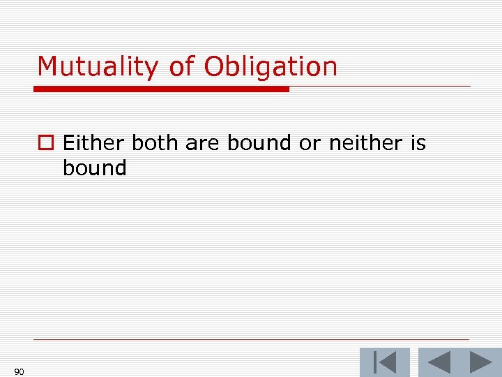 Mutuality of Obligation o Either both are bound or neither is bound 90