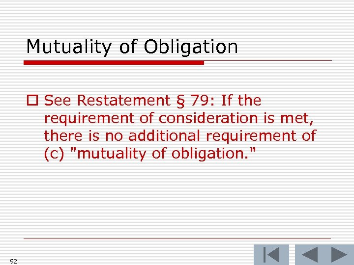 Mutuality of Obligation o See Restatement § 79: If the requirement of consideration is