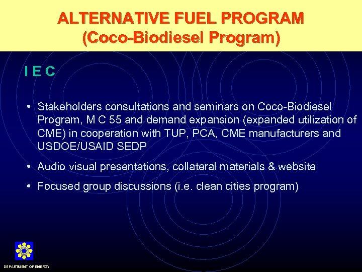 ALTERNATIVE FUEL PROGRAM (Coco-Biodiesel Program) IEC • Stakeholders consultations and seminars on Coco-Biodiesel Program,