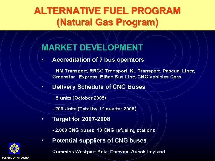 ALTERNATIVE FUEL PROGRAM (Natural Gas Program) MARKET DEVELOPMENT • Accreditation of 7 bus operators