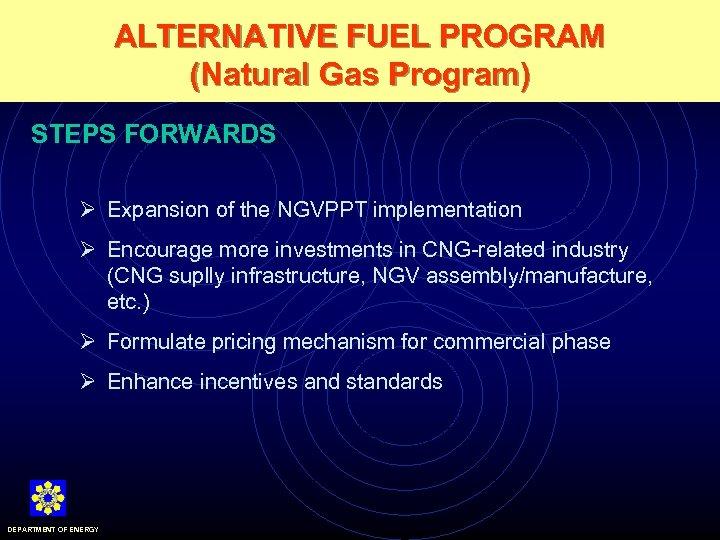 ALTERNATIVE FUEL PROGRAM (Natural Gas Program) STEPS FORWARDS Ø Expansion of the NGVPPT implementation