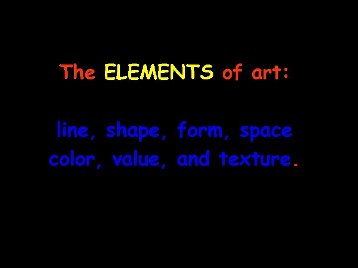 The ELEMENTS of art: line, shape, form, space, color, value, and texture.
