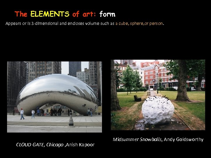 The ELEMENTS of art: form Appears or is 3 -dimensional and encloses volume such